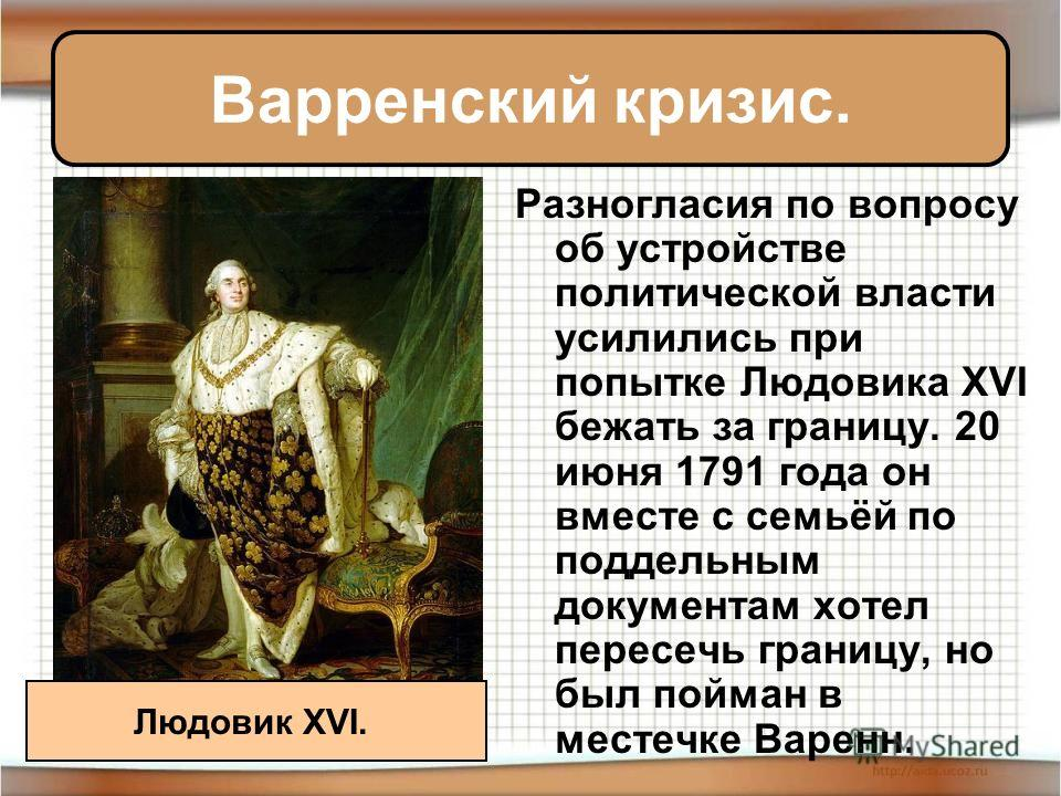 Варренский кризис. Разногласия по вопросу об устройстве политической власти усилились при попытке Людовика XVI бежать за границу. 20 июня 1791 года он вместе с семьёй по поддельным документам хотел пересечь границу, но был пойман в местечке Варенн. Л