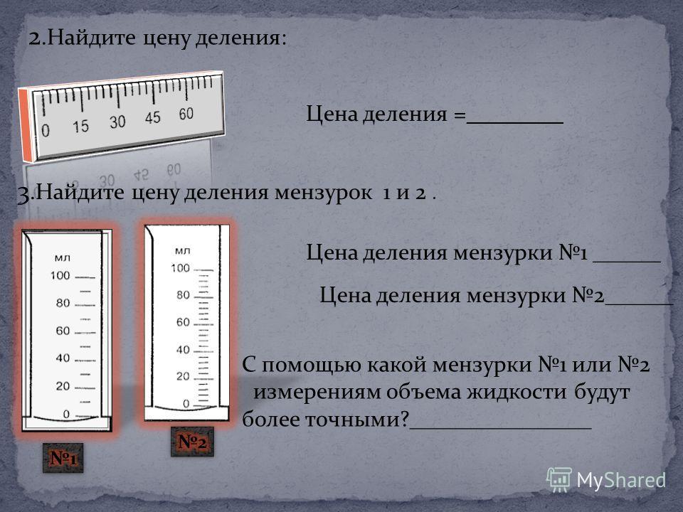 2. Найдите цену деления: Цена деления =________ 3. Найдите цену деления мензурок 1 и 2. Цена деления мензурки 1 ______ Цена деления мензурки 2______ С помощью какой мензурки 1 или 2 измерениям объема жидкости будут более точными?________________