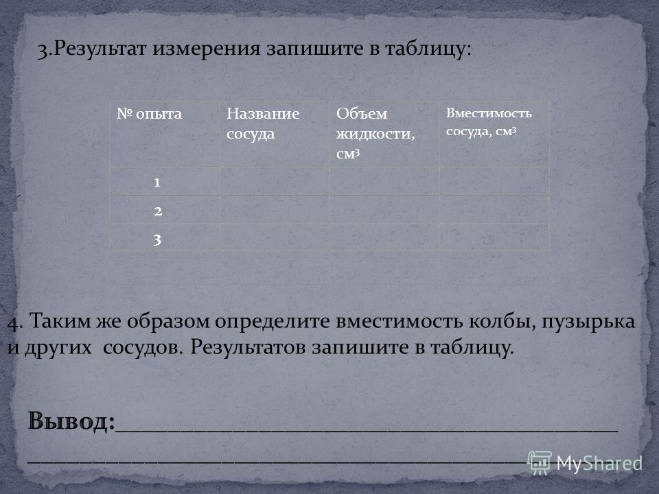 3. Результат измерения запишите в таблицу: 4. Таким же образом определите вместимость колбы, пузырька и других сосудов. Результатов запишите в таблицу.