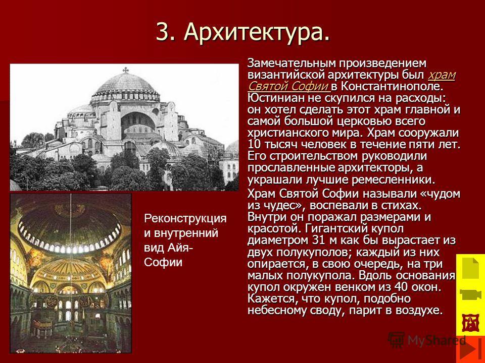 3. Архитектура. Замечательным произведением византийской архитектуры был храм Святой Софии в Константинополе. Юстиниан не скупился на расходы: он хотел сделать этот храм главной и самой большой церковью всего христианского мира. Храм сооружали 10 тыс