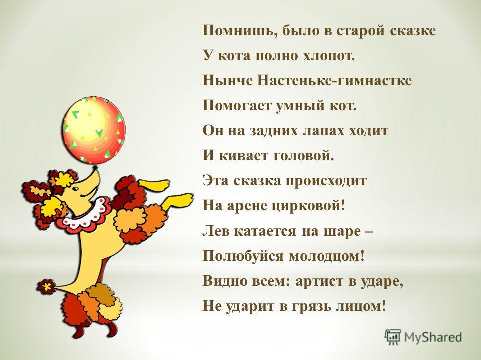 Помнишь, было в старой сказке У кота полно хлопот. Нынче Настеньке-гимнастке Помогает умный кот. Он на задних лапах ходит И кивает головой. Эта сказка происходит На арене цирковой! Лев катается на шаре – Полюбуйся молодцом! Видно всем: артист в ударе