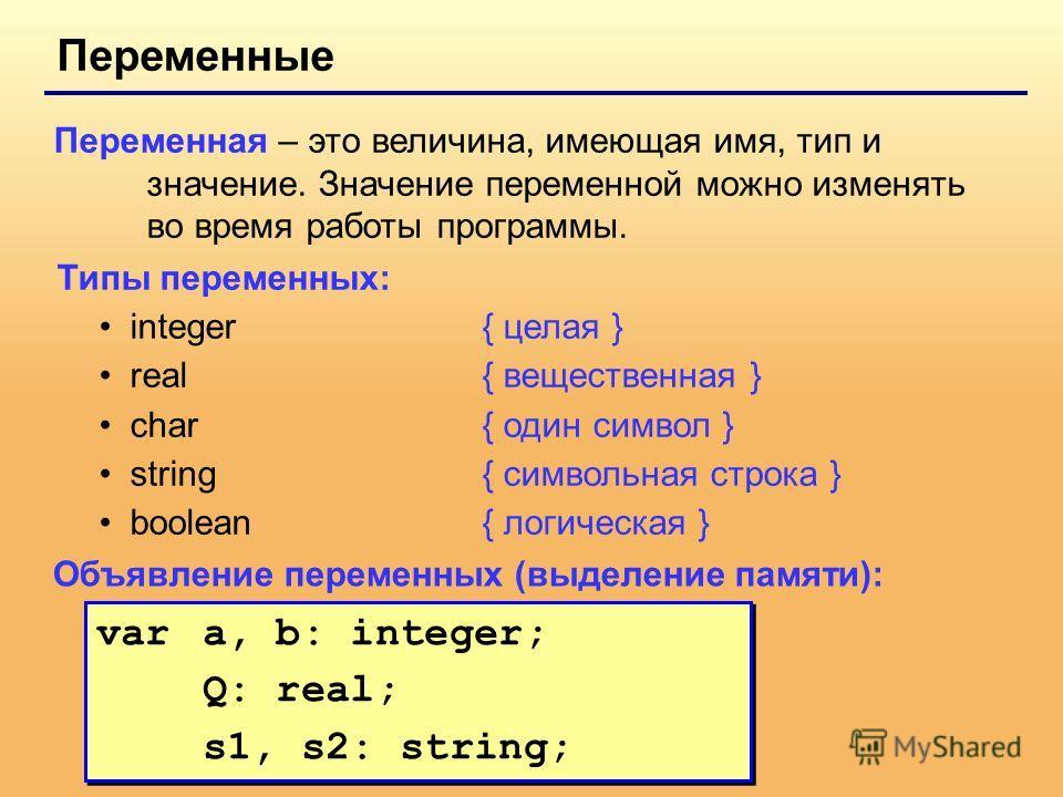 Переменные Переменная – это величина, имеющая имя, тип и значение. Значение переменной можно изменять во время работы программы. Типы переменных: integer{ целая } real{ вещественная } char{ один символ } string{ символьная строка } boolean { логическ