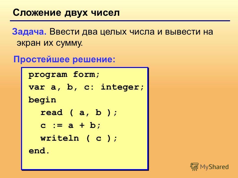 Сложение двух чисел Задача. Ввести два целых числа и вывести на экран их сумму. Простейшее решение: program form; var a, b, c: integer; begin read ( a, b ); c := a + b; writeln ( c ); end. program form; var a, b, c: integer; begin read ( a, b ); c :=