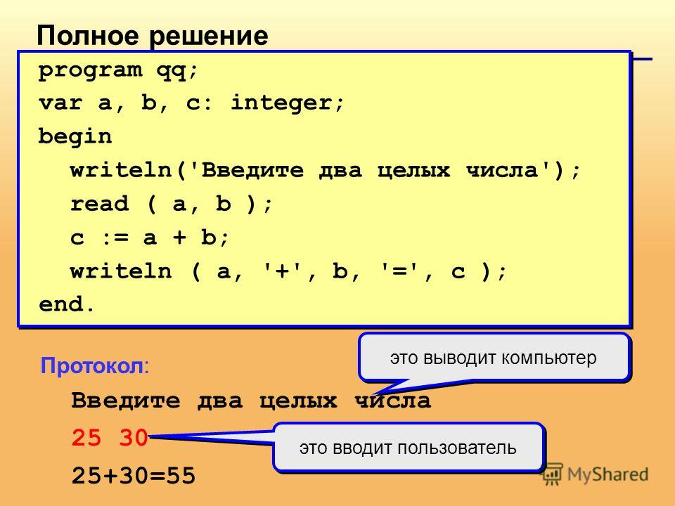 Полное решение program qq; var a, b, c: integer; begin writeln('Введите два целых числа'); read ( a, b ); c := a + b; writeln ( a, '+', b, '=', c ); end. program qq; var a, b, c: integer; begin writeln('Введите два целых числа'); read ( a, b ); c :=