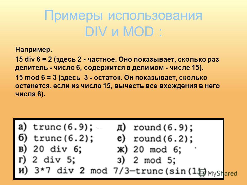 Примеры использования DIV и MOD : Например. 15 div 6 = 2 (здесь 2 - частное. Оно показывает, сколько раз делитель - число 6, содержится в делимом - числе 15). 15 mod 6 = 3 (здесь 3 - остаток. Он показывает, сколько останется, если из числа 15, вычест