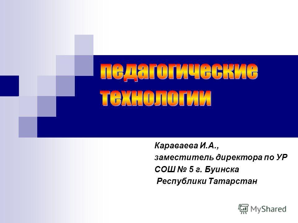 Караваева И.А., заместитель директора по УР СОШ 5 г. Буинска Республики Татарстан