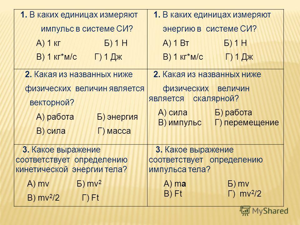 1. В каких единицах измеряют импульс в системе СИ? А) 1 кг Б) 1 Н В) 1 кг*м/с Г) 1 Дж 1. В каких единицах измеряют энергию в системе СИ? А) 1 Вт Б) 1 Н В) 1 кг*м/с Г) 1 Дж 2. Какая из названных ниже физических величин является векторной? А) работа Б)