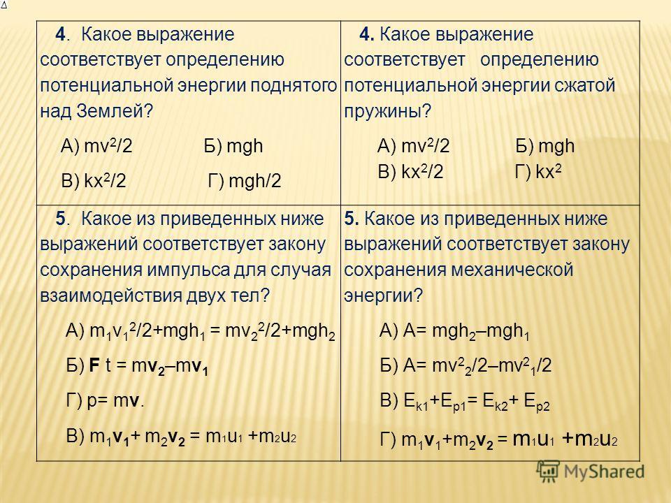 4. Какое выражение соответствует определению потенциальной энергии поднятого над Землей? А) mv 2 /2 Б) mgh В) kx 2 /2 Г) mgh/2 4. Какое выражение соответствует определению потенциальной энергии сжатой пружины? А) mv 2 /2 Б) mgh В) kx 2 /2 Г) kx 2 5.