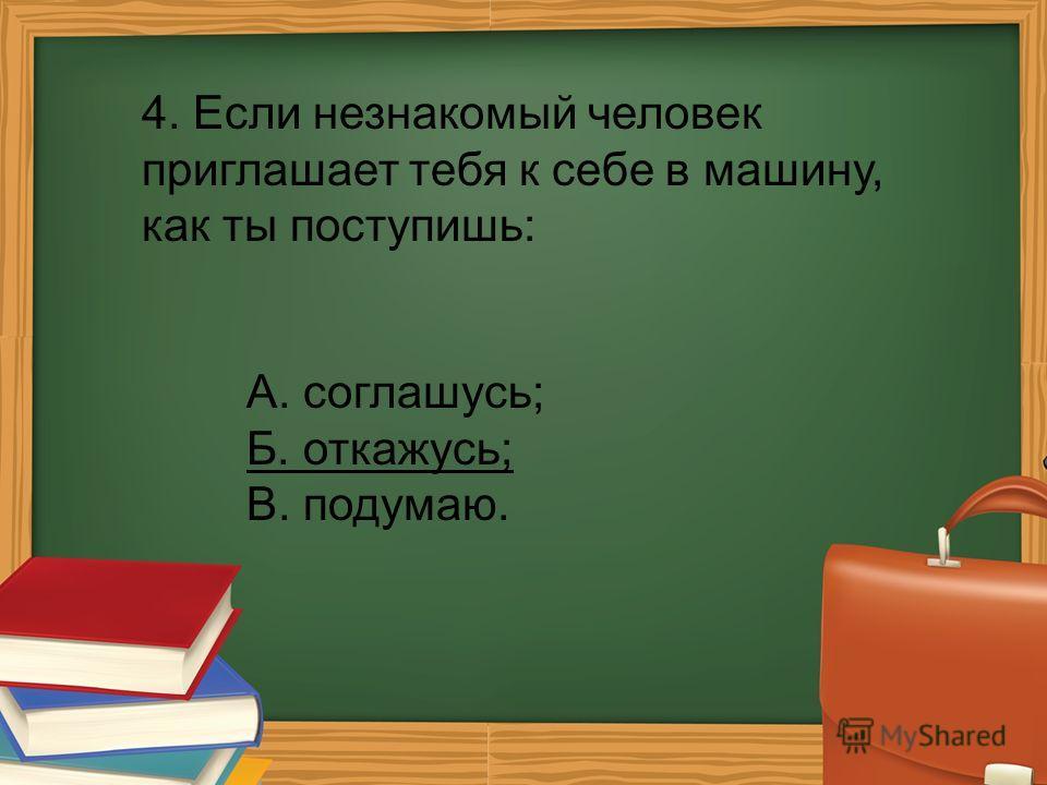 4. Если незнакомый человек приглашает тебя к себе в машину, как ты поступишь: А. соглашусь; Б. откажусь; В. подумаю.