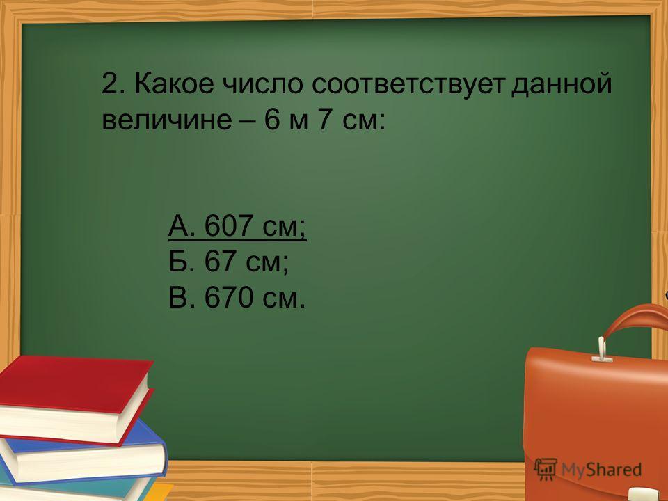 2. Какое число соответствует данной величине – 6 м 7 см: А. 607 см; Б. 67 см; В. 670 см.