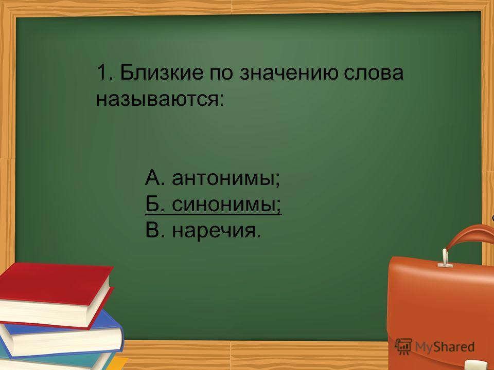 1. Близкие по значению слова называются: А. антонимы; Б. синонимы; В. наречия.