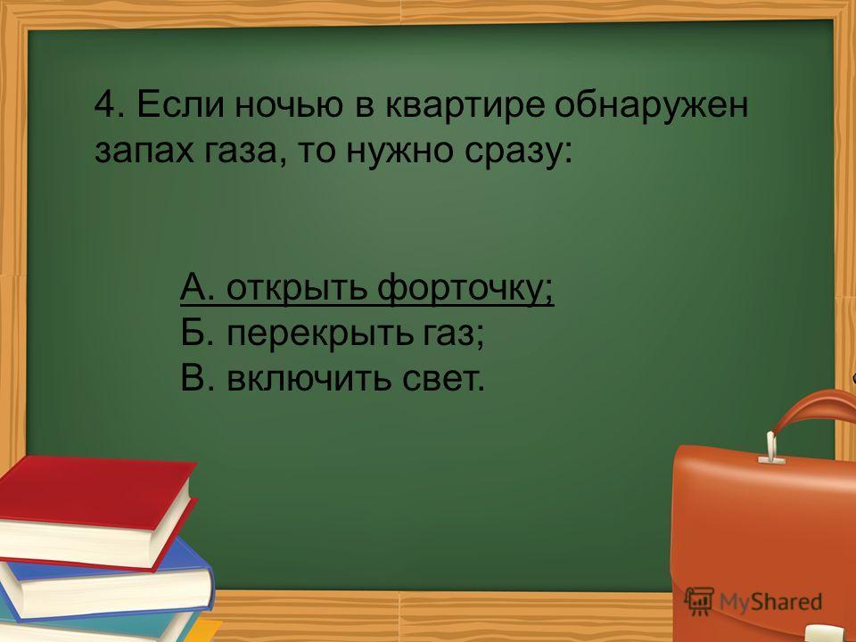 4. Если ночью в квартире обнаружен запах газа, то нужно сразу: А. открыть форточку; Б. перекрыть газ; В. включить свет.