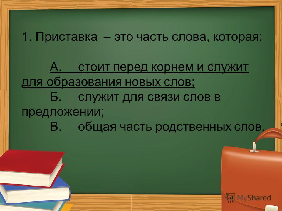 1. Приставка – это часть слова, которая: А.стоит перед корнем и служит для образования новых слов; Б.служит для связи слов в предложении; В.общая часть родственных слов.