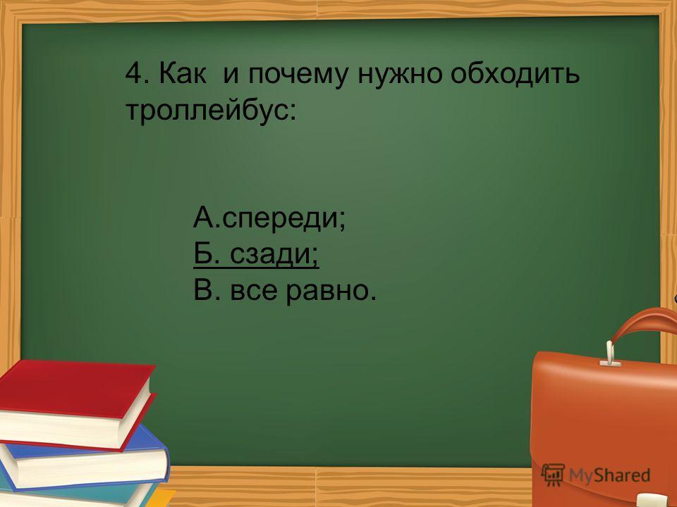 4. Как и почему нужно обходить троллейбус: А.спереди; Б. сзади; В. все равно.