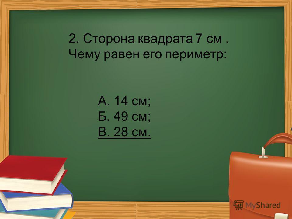 2. Сторона квадрата 7 см. Чему равен его периметр: А. 14 см; Б. 49 см; В. 28 см.