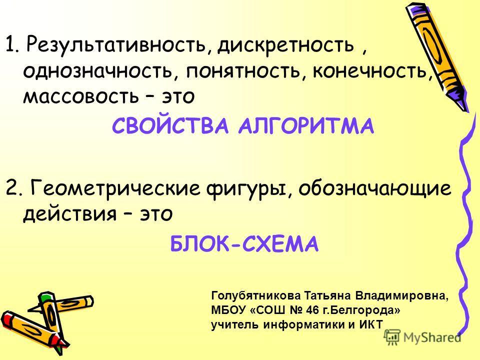 1. Результативность, дискретность, однозначность, понятность, конечность, массовость – это СВОЙСТВА АЛГОРИТМА 2. Геометрические фигуры, обозначающие действия – это БЛОК-СХЕМА Голубятникова Татьяна Владимировна, МБОУ «СОШ 46 г.Белгорода» учитель инфор