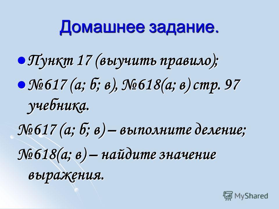 Домашнее задание. Пункт 17 (выучить правило); Пункт 17 (выучить правило); 617 (а; б; в), 618(а; в) стр. 97 учебника. 617 (а; б; в), 618(а; в) стр. 97 учебника. 617 (а; б; в) – выполните деление; 618(а; в) – найдите значение выражения.