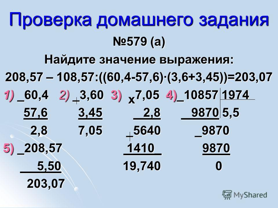Проверка домашнего задания 579 (а)579 (а) Найдите значение выражения: 208,57 – 108,57:((60,4-57,6)(3,6+3,45))=203,07 1) _60,4 2) _3,60 3) х 7,05 4)_10857 1974 57,6 3,45 2,8 9870 5,5 57,6 3,45 2,8 9870 5,5 2,8 7,05 _5640 _9870 2,8 7,05 _5640 _9870 5)