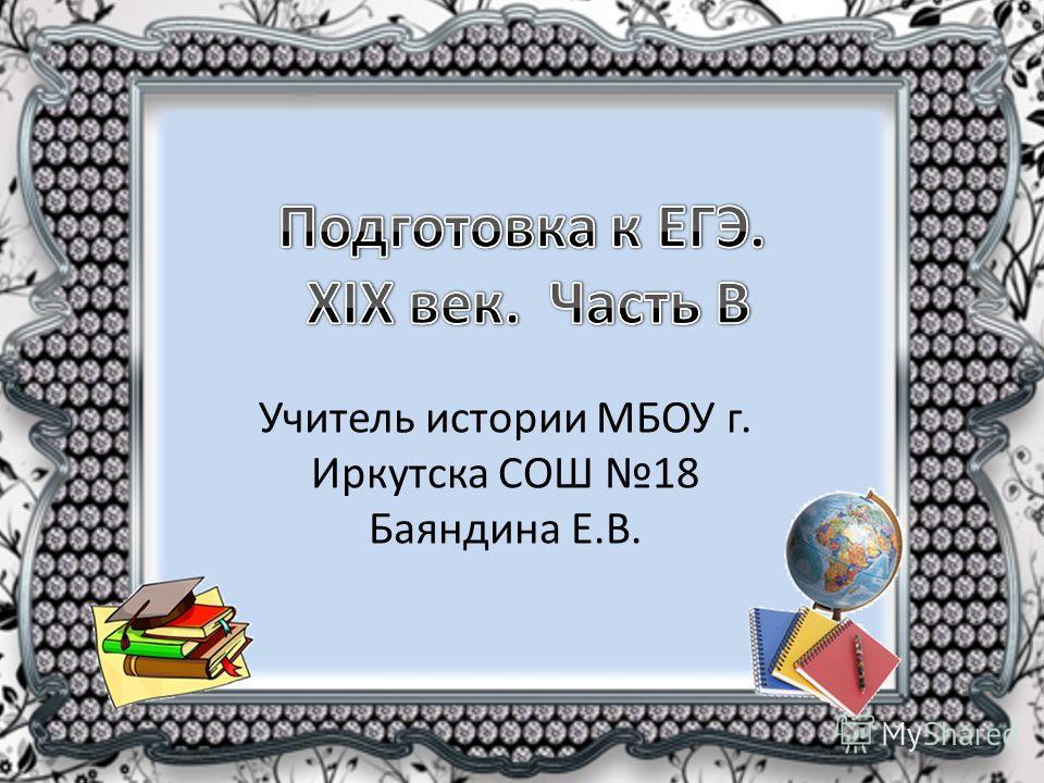 Учитель истории МБОУ г. Иркутска СОШ 18 Баяндина Е.В.