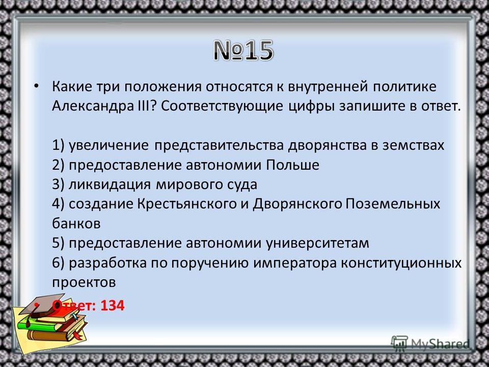 Какие три положения относятся к внутренней политике Александра III? Соответствующие цифры запишите в ответ. 1) увеличение представительства дворянства в земствах 2) предоставление автономии Польше 3) ликвидация мирового суда 4) создание Крестьянского