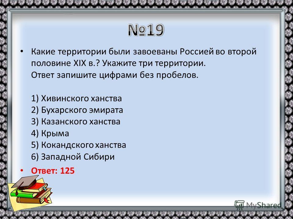 Какие территории были завоеваны Россией во второй половине XIX в.? Укажите три территории. Ответ запишите цифрами без пробелов. 1) Хивинского ханства 2) Бухарского эмирата 3) Казанского ханства 4) Крыма 5) Кокандского ханства 6) Западной Сибири Ответ