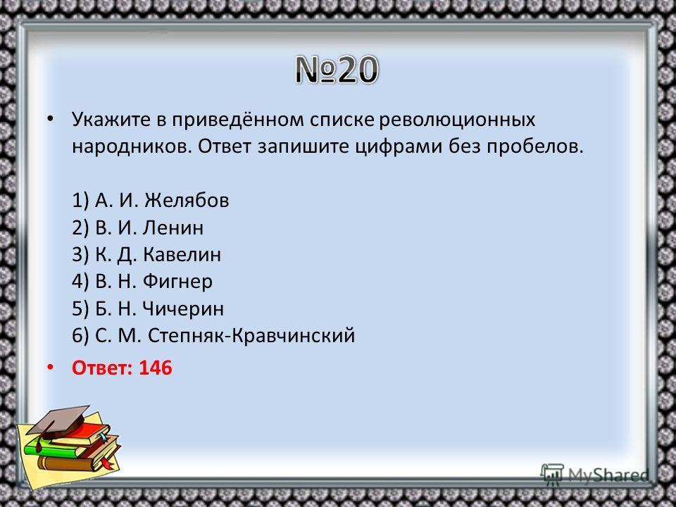 Укажите в приведённом списке революционных народников. Ответ запишите цифрами без пробелов. 1) А. И. Желябов 2) В. И. Ленин 3) К. Д. Кавелин 4) В. Н. Фигнер 5) Б. Н. Чичерин 6) С. М. Степняк-Кравчинский Ответ: 146