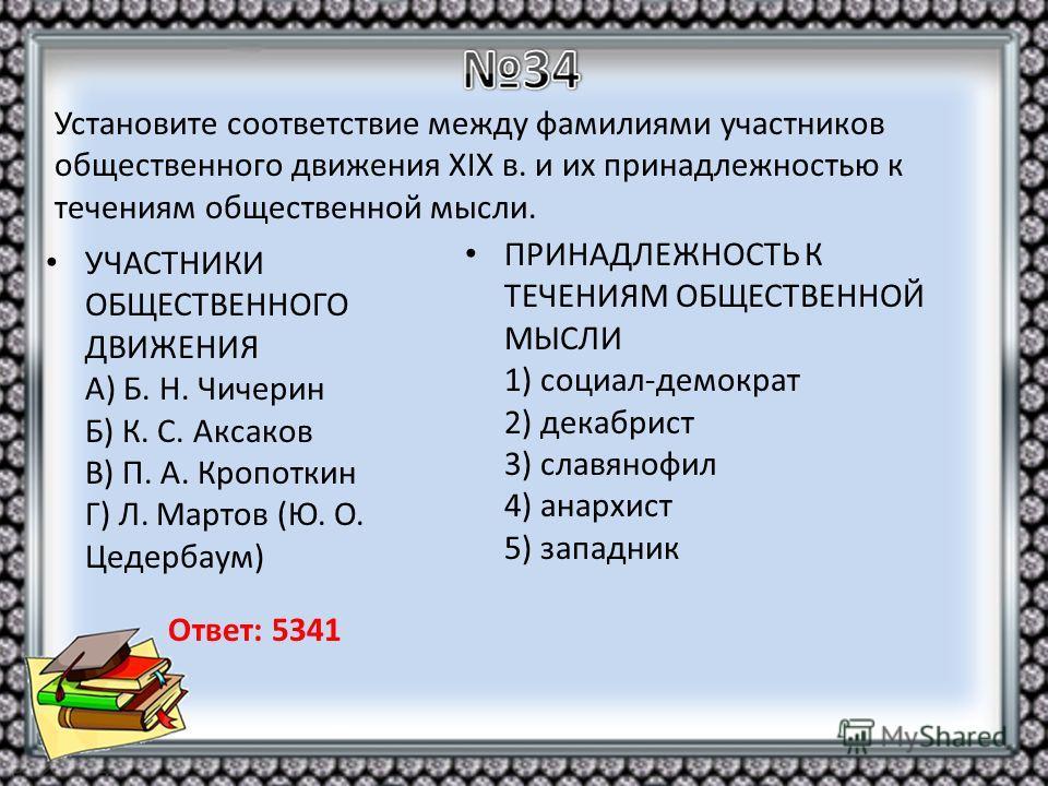 УЧАСТНИКИ ОБЩЕСТВЕННОГО ДВИЖЕНИЯ A) Б. Н. Чичерин Б) К. С. Аксаков B) П. А. Кропоткин Г) Л. Мартов (Ю. О. Цедербаум) ПРИНАДЛЕЖНОСТЬ К ТЕЧЕНИЯМ ОБЩЕСТВЕННОЙ МЫСЛИ 1) социал-демократ 2) декабрист 3) славянофил 4) анархист 5) западник Установите соответ