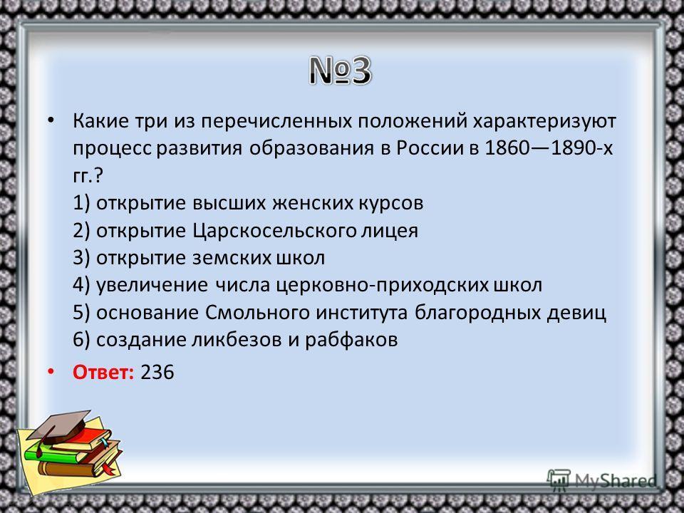 Какие три из перечисленных положений характеризуют процесс развития образования в России в 18601890-х гг.? 1) открытие высших женских курсов 2) открытие Царскосельского лицея 3) открытие земских школ 4) увеличение числа церковно-приходских школ 5) ос