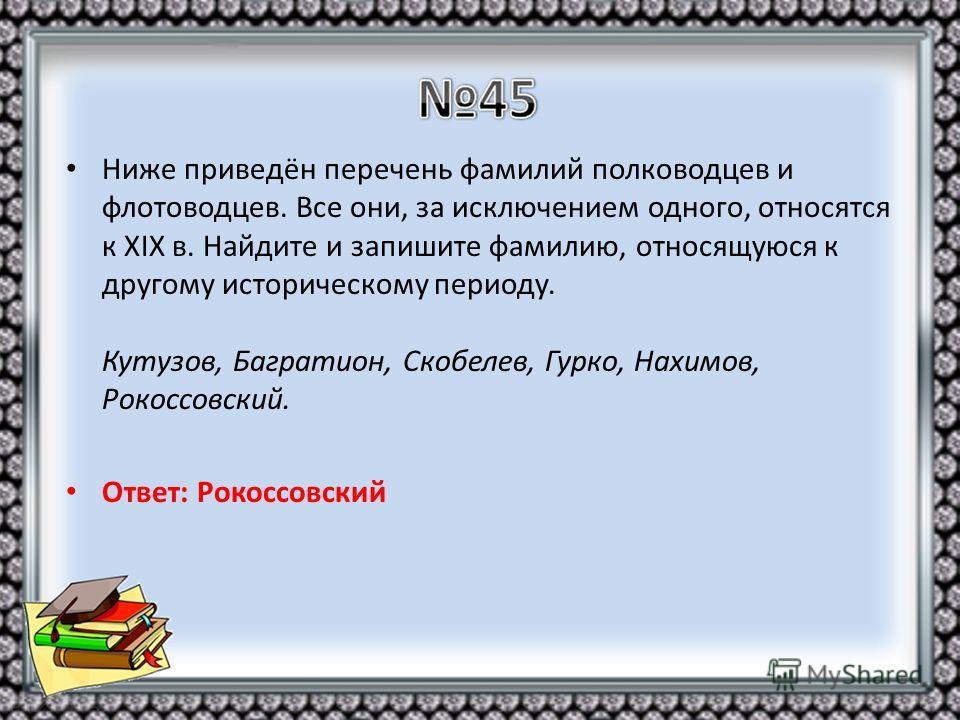 Ниже приведён перечень фамилий полководцев и флотоводцев. Все они, за исключением одного, относятся к XIX в. Найдите и запишите фамилию, относящуюся к другому историческому периоду. Кутузов, Багратион, Скобелев, Гурко, Нахимов, Рокоссовский. Ответ: Р