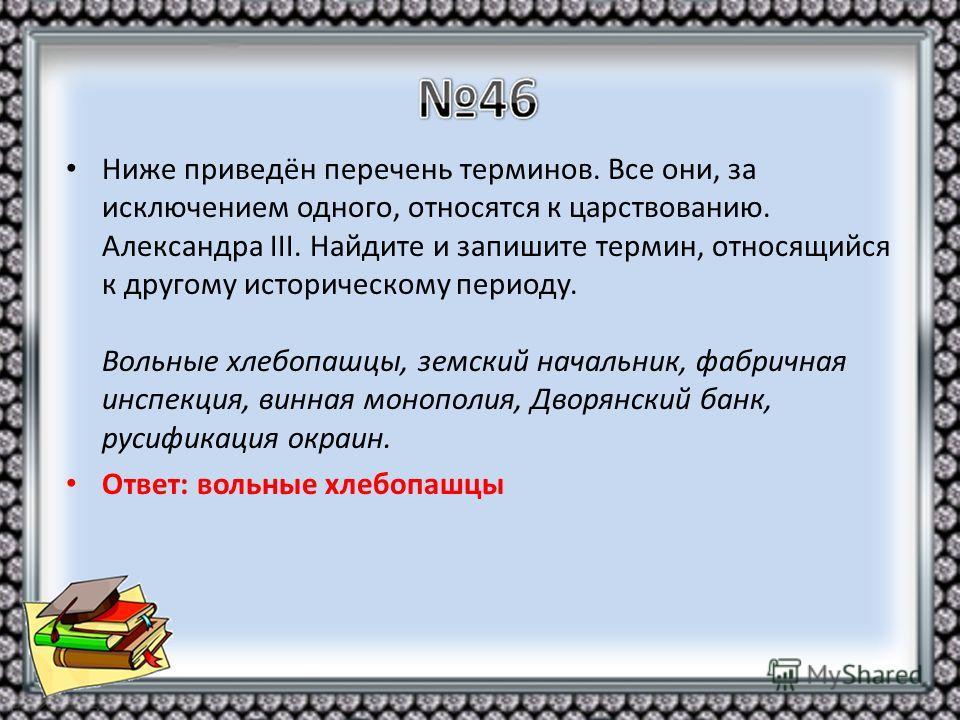 Ниже приведён перечень терминов. Все они, за исключением одного, относятся к царствованию. Александра III. Найдите и запишите термин, относящийся к другому историческому периоду. Вольные хлебопашцы, земский начальник, фабричная инспекция, винная моно