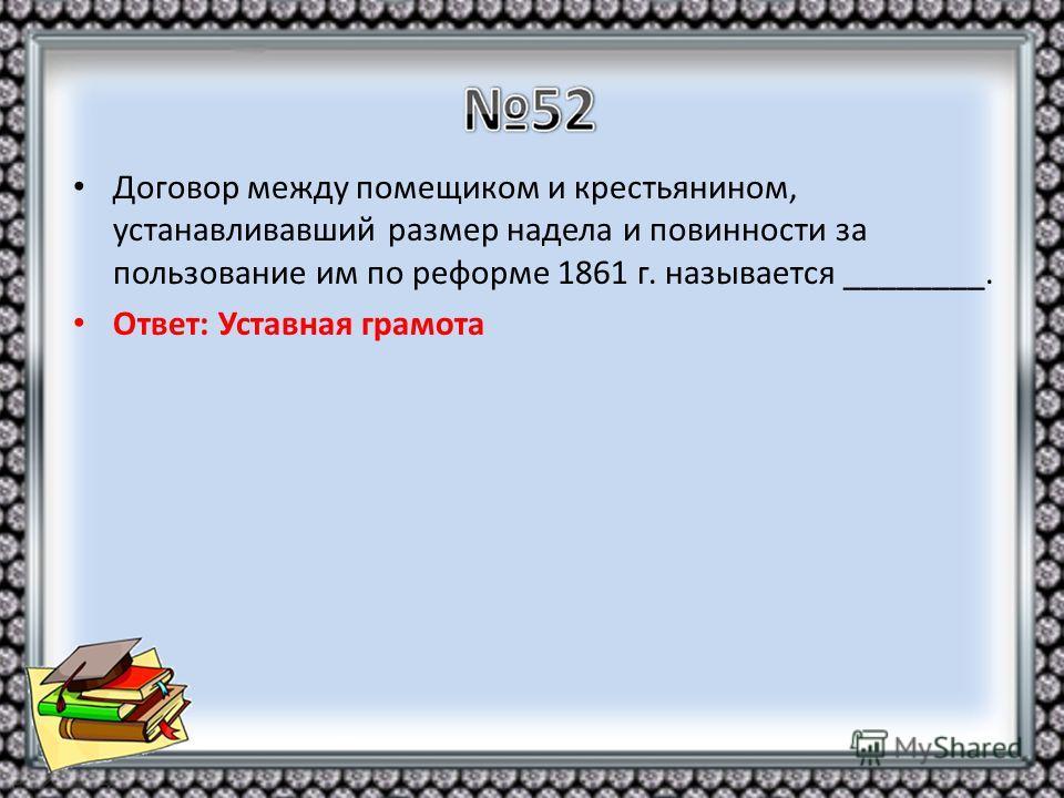 Договор между помещиком и крестьянином, устанавливавший размер надела и повинности за пользование им по реформе 1861 г. называется ________. Ответ: Уставная грамота