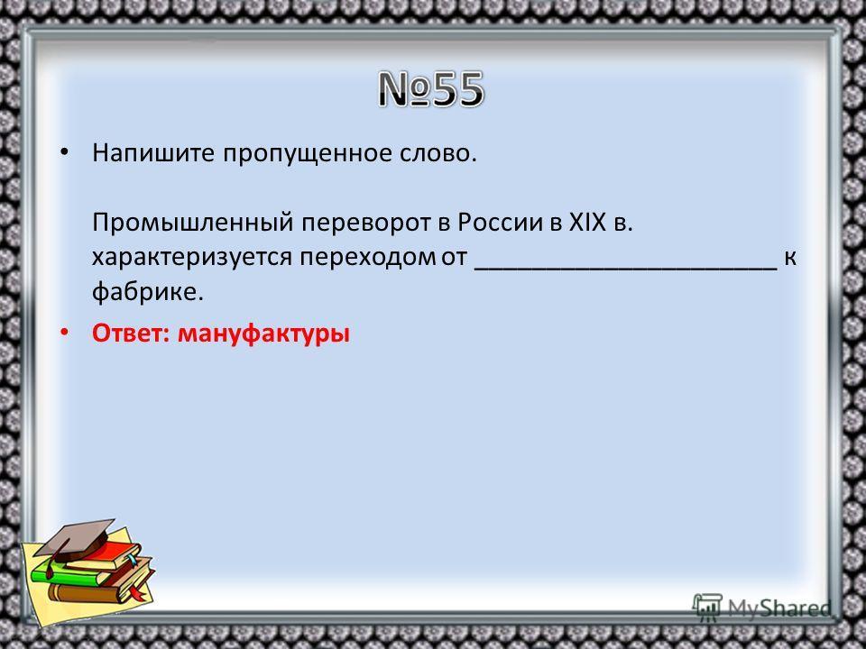 Напишите пропущенное слово. Промышленный переворот в России в XIX в. характеризуется переходом от _____________________ к фабрике. Ответ: мануфактуры