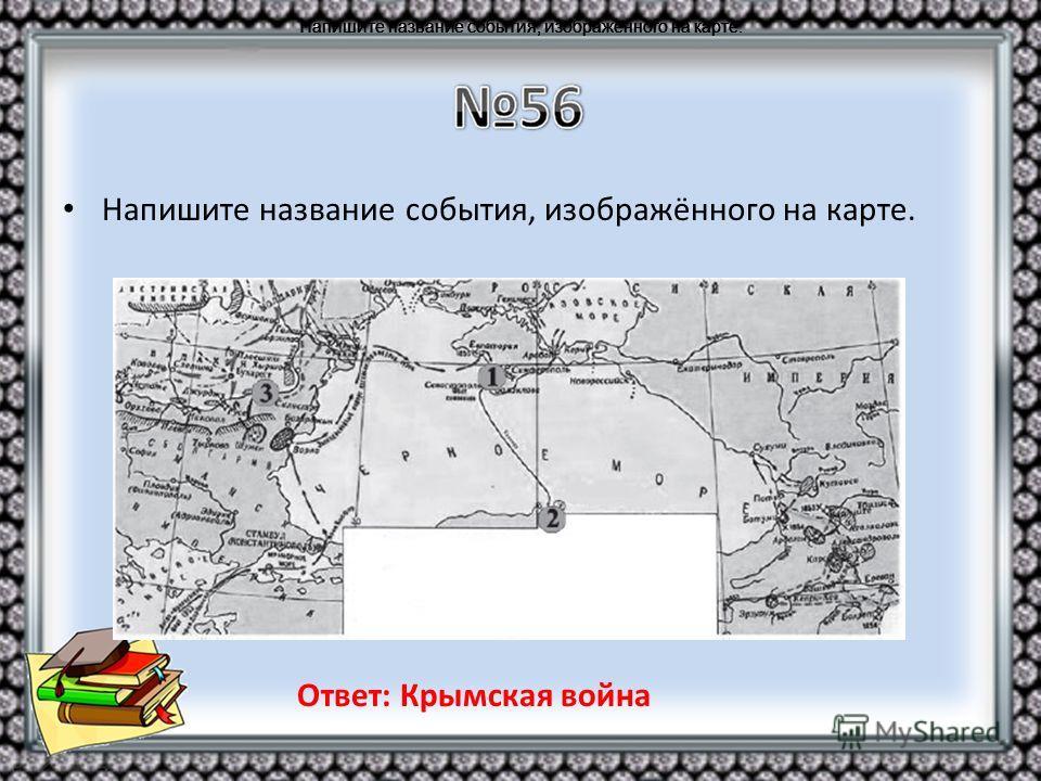 Напишите название события, изображённого на карте. Ответ: Крымская война