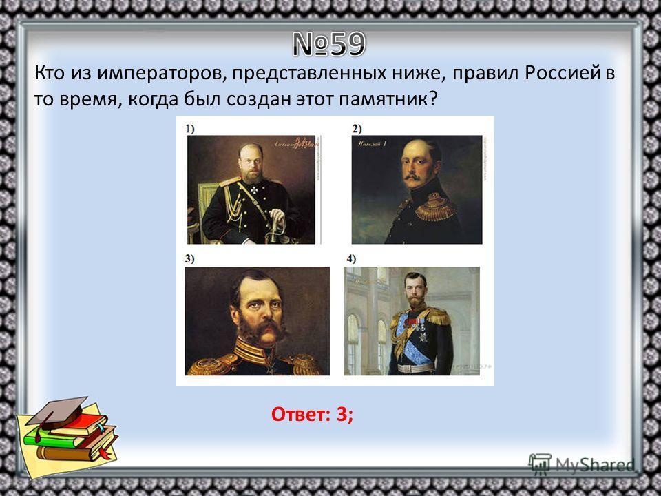 Кто из императоров, представленных ниже, правил Россией в то время, когда был создан этот памятник? Ответ: 3;