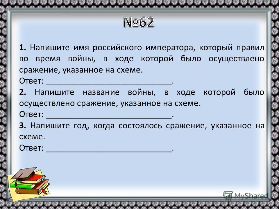 1. Напишите имя российского императора, который правил во время войны, в ходе которой было осуществлено сражение, указанное на схеме. Ответ: ___________________________. 2. Напишите название войны, в ходе которой было осуществлено сражение, указанное