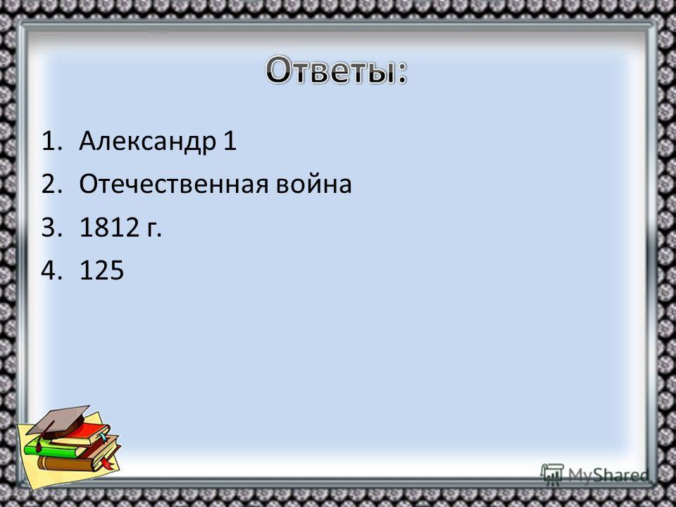1. Александр 1 2. Отечественная война 3.1812 г. 4.125