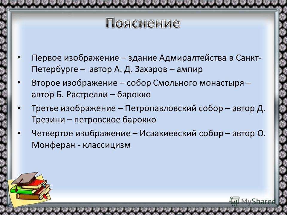Первое изображение – здание Адмиралтейства в Санкт- Петербурге – автор А. Д. Захаров – ампир Второе изображение – собор Смольного монастыря – автор Б. Растрелли – барокко Третье изображение – Петропавловский собор – автор Д. Трезини – петровское баро
