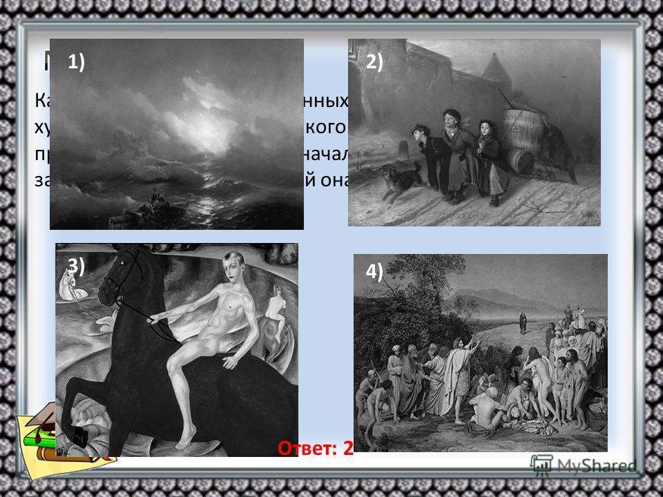 Какая из картин, представленных ниже, была создана художником того же творческого объединения, к которому принадлежал и автор первоначальной картины? В ответе запишите цифру, под которой она указана. 1)2) 3) 4) Ответ: 2