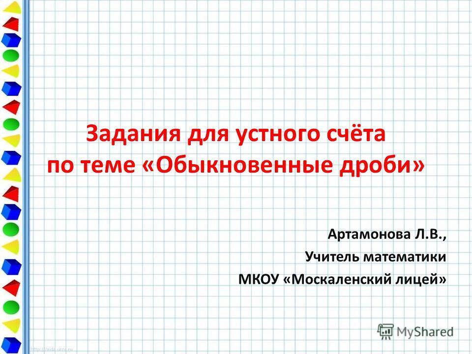Задания для устного счёта по теме «Обыкновенные дроби» Артамонова Л.В., Учитель математики МКОУ «Москаленский лицей»