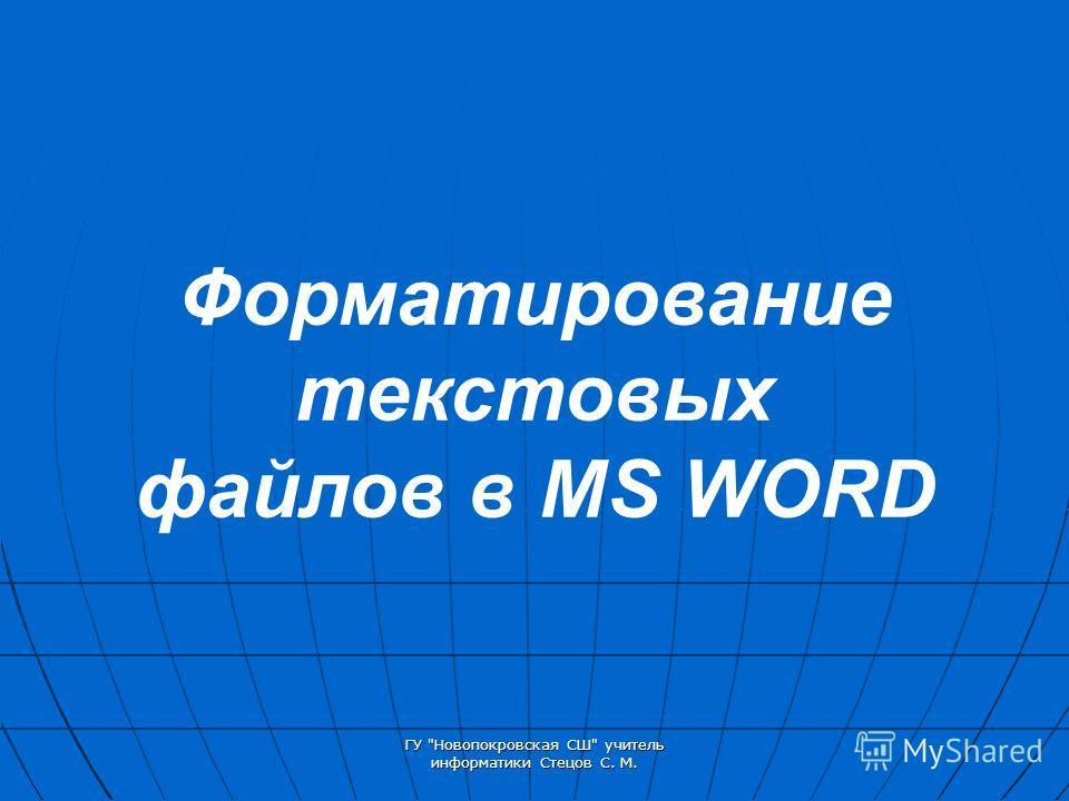 ГУ Новопокровская СШ учитель информатики Стецов С. М. Форматирование текстовых файлов в MS WORD