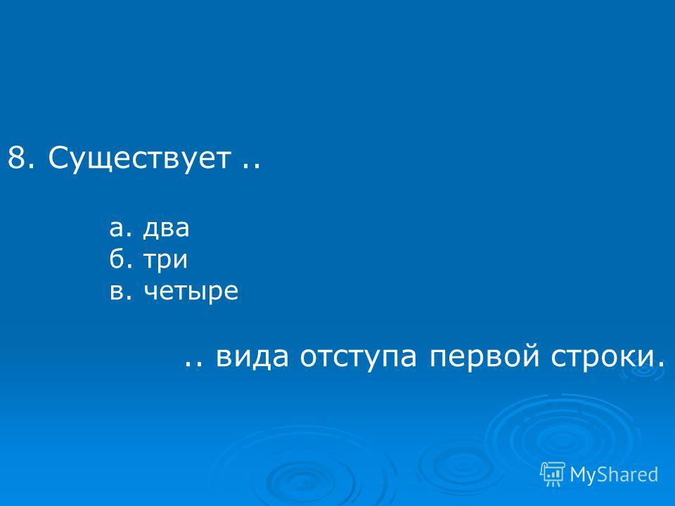 8. Существует.. а. два б. три в. четыре.. вида отступа первой строки.