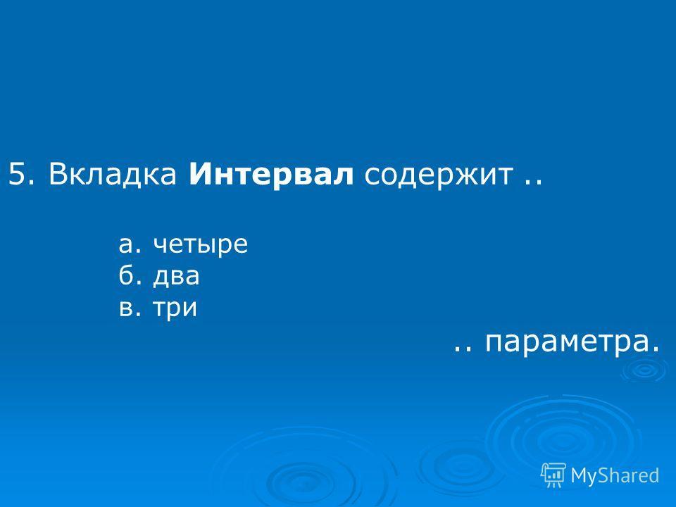 5. Вкладка Интервал содержит.. а. четыре б. два в. три.. параметра.