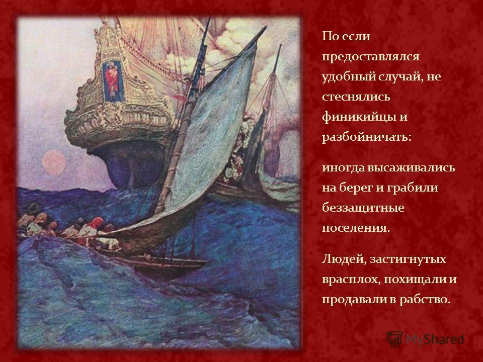 По если предоставлялся удобный случай, не стеснялись финикийцы и разбойничать: иногда высаживались на берег и грабили беззащитные поселения. Людей, застигнутых врасплох, похищали и продавали в рабство.