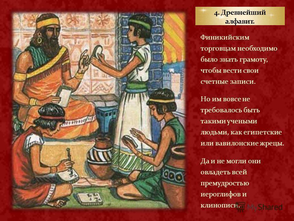Финикийским торговцам необходимо было знать грамоту, чтобы вести свои счетные записи. Но им вовсе не требовалось быть такими учеными людьми, как египетские или вавилонские жрецы. Да и не могли они овладеть всей премудростью иероглифов и клинописи.