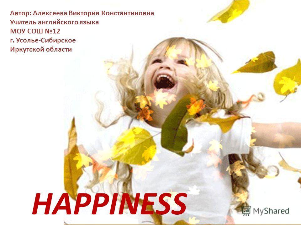 HAPPINESS Автор: Алексеева Виктория Константиновна Учитель английского языка МОУ СОШ 12 г. Усолье-Сибирское Иркутской области