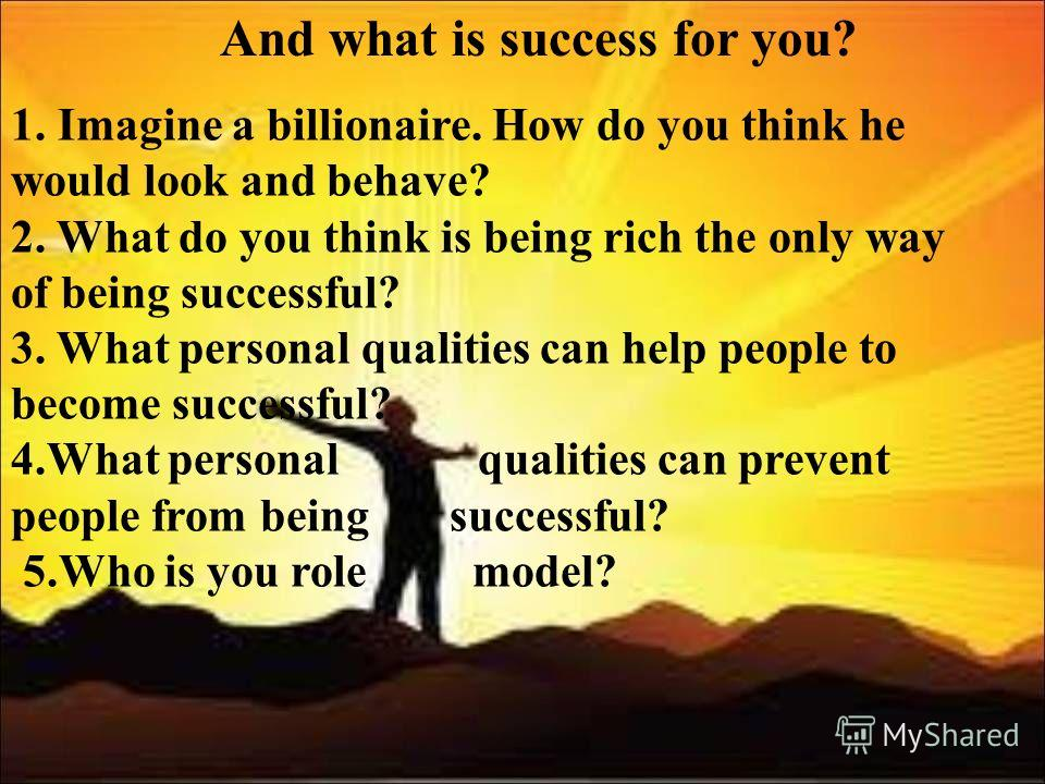 And what is success for you? 1. Imagine a billionaire. How do you think he would look and behave? 2. What do you think is being rich the only way of being successful? 3. What personal qualities can help people to become successful? 4. What personal q
