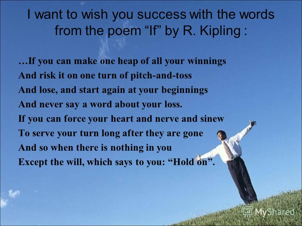 I want to wish you success with the words from the poem If by R. Kipling : …If you can make one heap of all your winnings And risk it on one turn of pitch-and-toss And lose, and start again at your beginnings And never say a word about your loss. If
