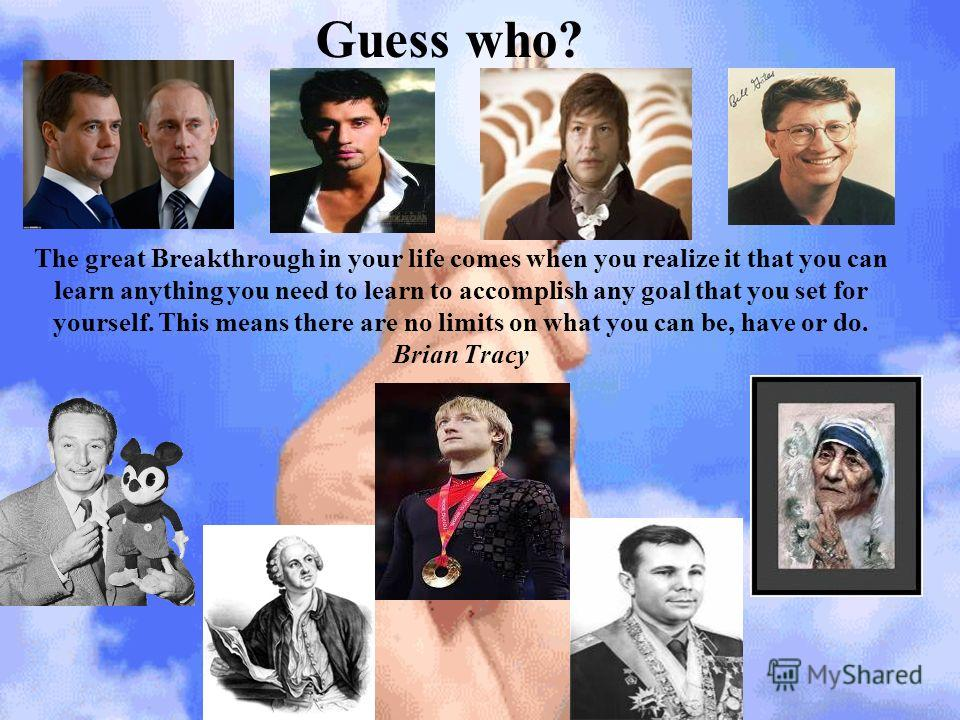 The great Breakthrough in your life comes when you realize it that you can learn anything you need to learn to accomplish any goal that you set for yourself. This means there are no limits on what you can be, have or do. Brian Tracy Guess who?