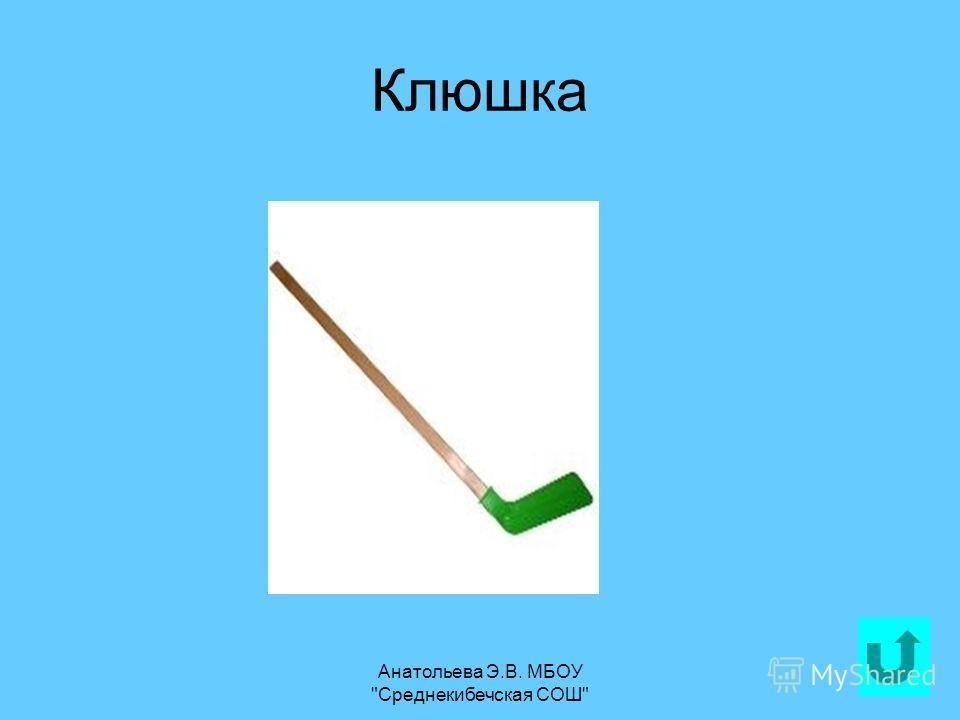 Анатольева Э.В. МБОУ Среднекибечская СОШ 19 Клюшка