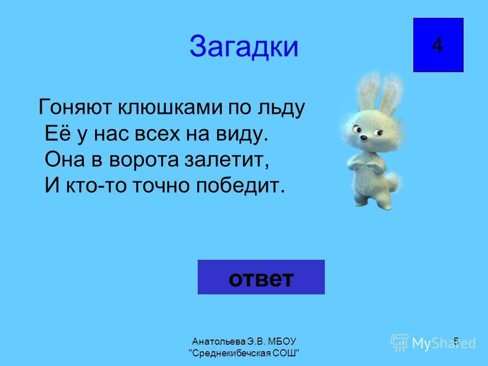 Анатольева Э.В. МБОУ Среднекибечская СОШ 5 Загадки Гоняют клюшками по льду Её у нас всех на виду. Она в ворота залетит, И кто-то точно победит. ответ 4